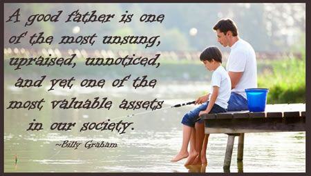 A good father is one of the most unsung, upraised, unnoticed, and yet one of the most valuable assets in our society. ~Billy Graham