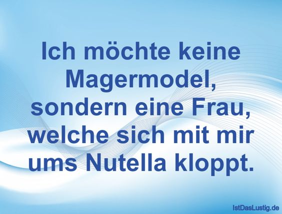 Ich möchte keine Magermodel, sondern eine Frau, welche sich mit mir ums Nutella kloppt. ... gefunden auf https://www.istdaslustig.de/spruch/384/pi