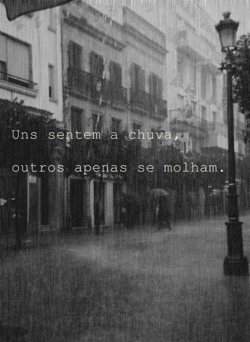 Uns sentem a chuva, outros apenas se molham.- Bob Dylan Some feel the rain, others just get wet!