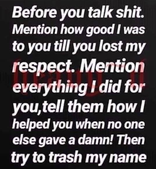 Before you talk shit. Mention how good I was to you till you ...