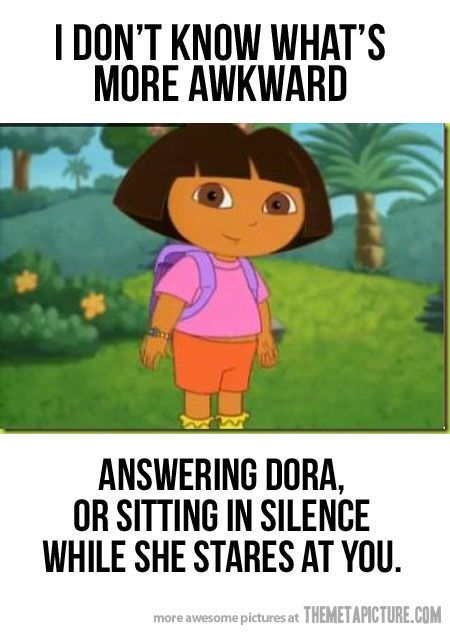 dora truth: Dora The Explorer, Funny Things, Awkward Moments, Giggle, Awkward Silence, Hate Dora, My Life, Funny Stuff, So True