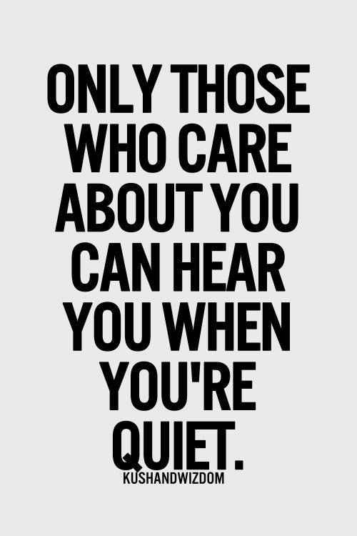 So true!!  Only those who care about you can hear you when you're quiet.  True friendship... silent call for help... grief