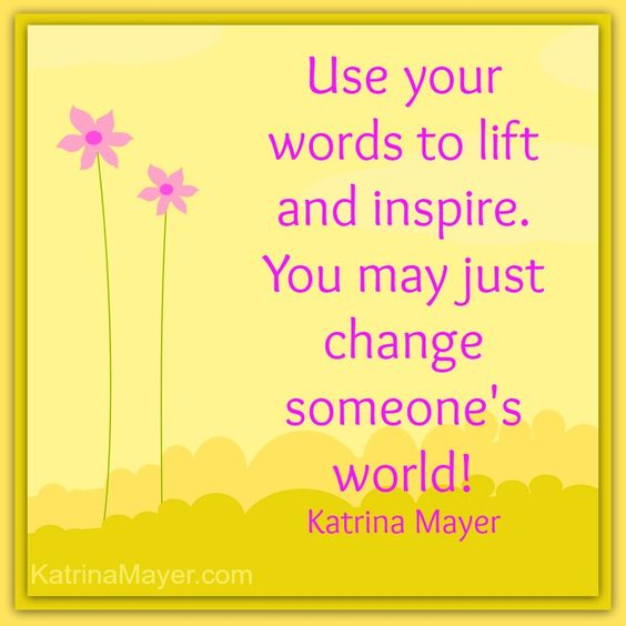 Use your words to lift and inspire. You may just change someone's world. Katrina Mayer