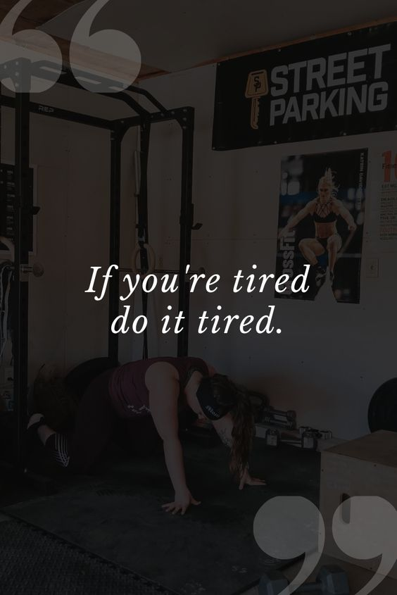Motivation to get your workout done, even when you're tired.
