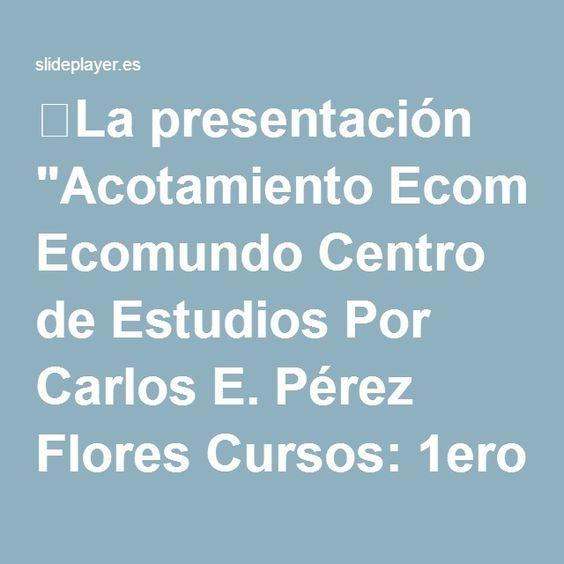 """⚡La presentación """"Acotamiento Ecomundo Centro de Estudios Por Carlos E. Pérez Flores Cursos: 1ero Bachillerato A-B-C-D."""""""