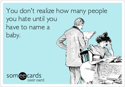 You don't realize how many people you hate until you have to name a baby.