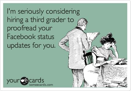 Funny Friendship Ecard: I'm seriously considering hiring a third grader to proofread your Facebook status updates for you.