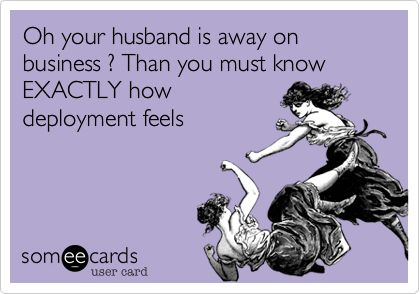 Oh your husband is away on business? Then you must know EXACTLY how deployment feels. Does he have a phone? Does he have email? Have you gotten to use either one of those to communicate in the last week? DO NOT WHINE TO ME ABOUT HOW MUCH YOU MISS HIM.