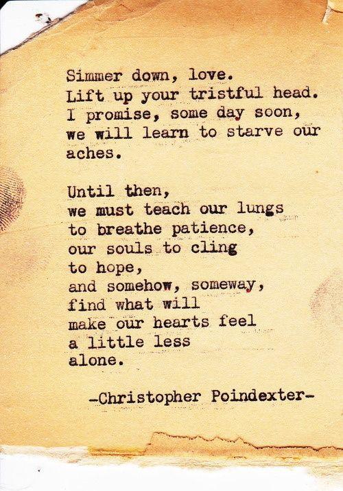 Relájate, sé tolerante. No estes cabizbajo. Te prometo, que uno de estos días, superaremos todos esos sinsabores de la vida.  Mientras tanto, debemos enseñar a nuestros pulmones a respirar paciencia,  cultivar la fe, la esperanza, aquello que de una u otra manera nos hace sobrellevar el dolor y la soledad de nuestros corazones. [Christopher Poindexter]