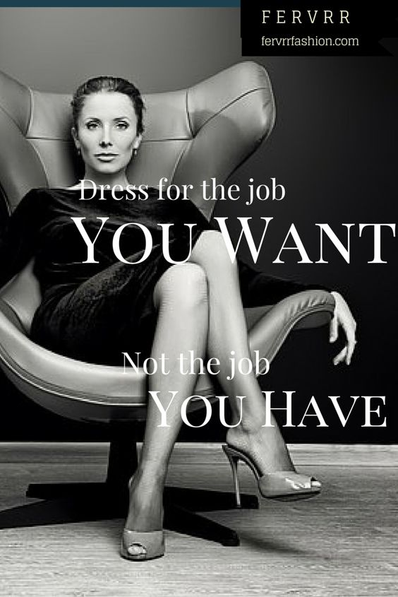 Dress for the job you want, not the job you have Power Dressing - how to get the job you want