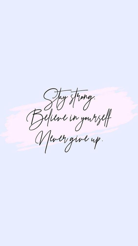 Mantenha-se forte. Acredite em você mesmo. Nunca desista.