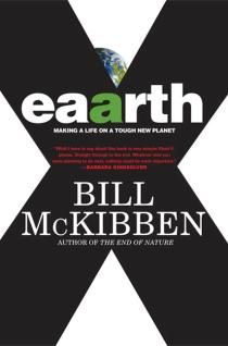 "Eaarth Making a Life on a Tough New Planet, Bill McKibben. "" ""Read it, please. Straight through to the end. Whatever else you were planning to do next, nothing could be more important."" —Barbara KingsolverTwenty years ago, with The End of Nature, Bill McKibben offered one of the earliest warnings about global warming. Those warnings went mostly unheeded; now, he insists, we need to acknowledge that we've waited too long, and that massive change is not only unavoidable but already under way…"