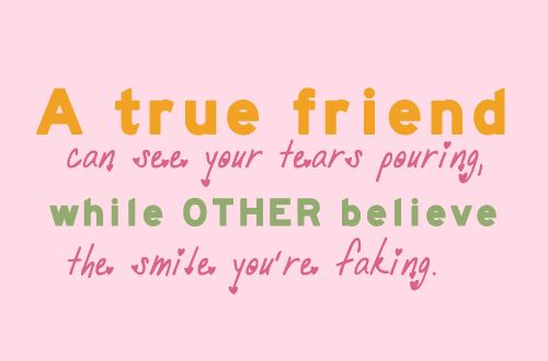 """""""A true friend can see your tears pouring while others believe the smile you're faking."""" This is how I know who all my true friends are and love them!"""