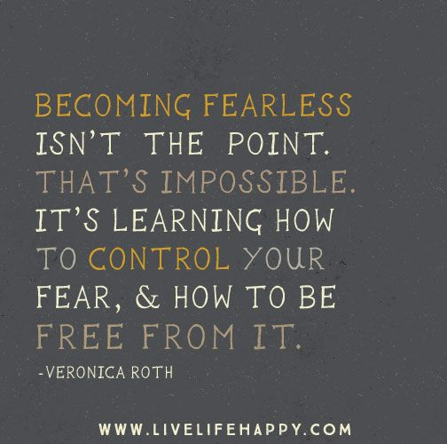 Becoming fearless isn't the point. That's impossible. It's learning how to control your fear, and how to be free from it. -Veronica Roth