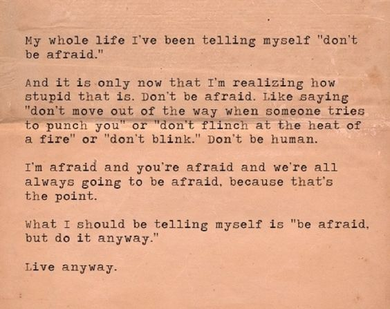 "My whole life I've been telling myself ""don't be afraid"". And it is only now that I'm realizing how stupid that is. Don't be afraid. Like saying ""don't move out of the way when someone tries to punch you"" or ""don't flinch at the heat of a fire"" or don't blink"". Don't be human. I'm afraid and you're afraid and we're all always going to be afraid because that's the point. What I should be telling myself is ""be afraid but do it anyway"". Live anyway. #quotes"