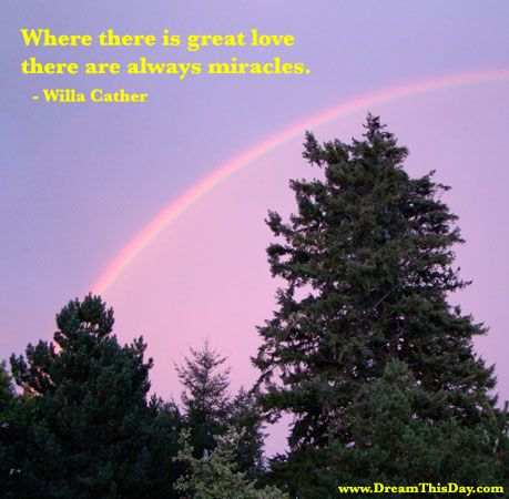 Where there is great love,  there are always miracles.  - Willa Cather