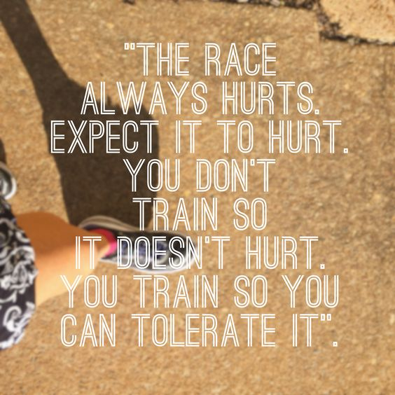 The race always hurts. Expect it to hurt. You don't train so it doesn't hurt. You train so you can tolerate it.:
