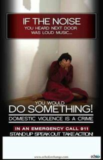 If the noise you heard next door was loud music, you would DO SOMETHING! Domestic violence is a crime. In an emergency call 911!  Stand Up! Speak out! Take Action!
