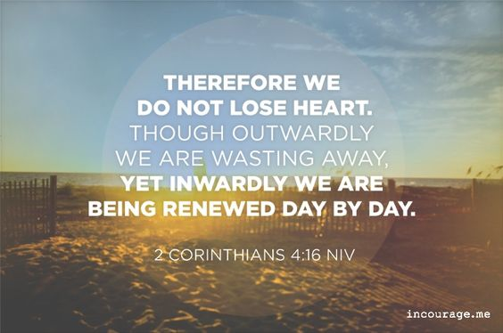 We Do Not Lose Heart - incourage.me - Sunday Scripture -  2 Corinthians 4:16