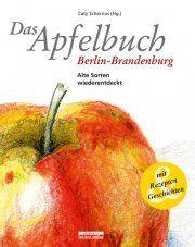 Das Apfelbuch Berlin-Brandenburg Alte Sorten wiederentdeckt - Mit Rezepten und Geschichten   Walter Karberg, Caty Schernus