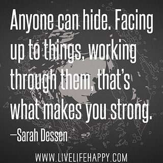 Anyone can hide. Facing up to things, working through them, that's what makes you strong.: