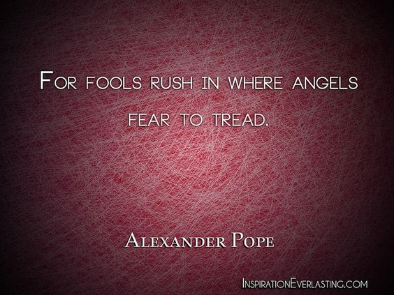 For fools rush in where angels fear to tread - know then thyself presume not god to scan