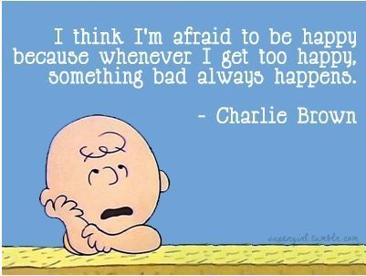 I think I'm afraid to be happy because whenever I get too happy, something bad always happens. -Charlie Brown
