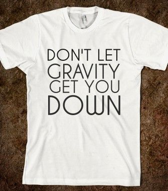 DON'T GRAVITY GET YOU DOWN - glamfoxx.com - Skreened T-shirts, Organic Shirts, Hoodies, Kids Tees, Baby One-Pieces and Tote Bags