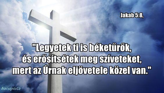 """""""Legyetek ti is béketűrők,  és erősítsétek meg szíveteket,  mert az Úrnak eljövetele közel van.""""  Jakab 5:8,"""