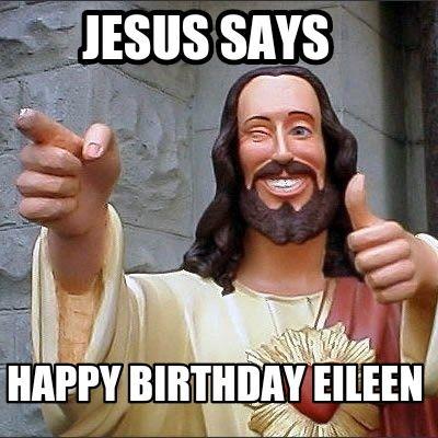 Meme Maker - Jesus says Happy BIRTHDAY Eileen Meme Maker!