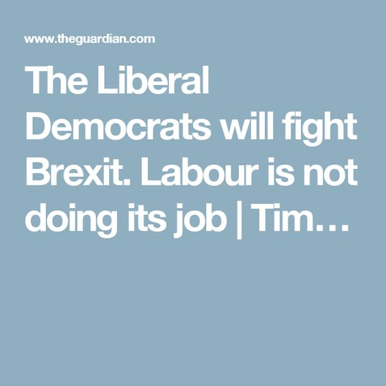The Liberal Democrats will fight Brexit. Labour is not doing its job | Tim…