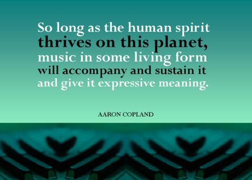 """So long as the human spirit thrives on this planet, music in some living form will accompany and sustain it and give it expressive meaning."" ~Aaron Copland (via Noteworthy)"