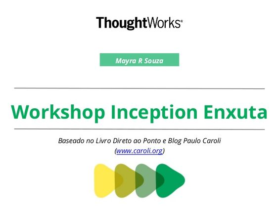 Workshop Inception Enxuta Baseado no Livro Direto ao Ponto e Blog Paulo Caroli (www.caroli.org) Mayra R Souza