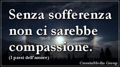Senza #sofferenza non ci sarebbe #compassione. (I #passi dell'#amore) #dolore #pietà #angoscia #tormento #generosità