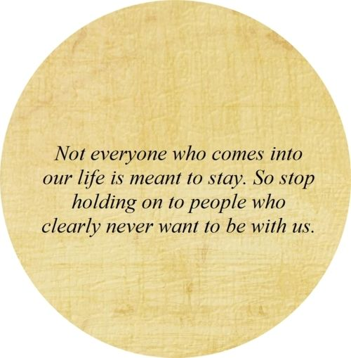 Not everyone who comes into our life is meant to stay. So stop holding on to people who clearly never want to be with us.