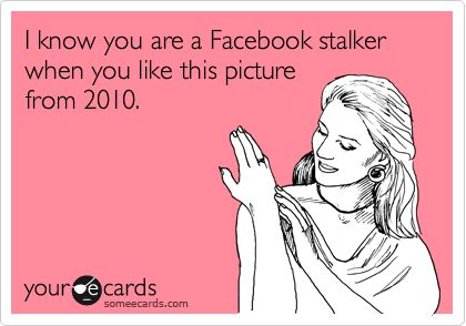 I know you are a Facebook stalker when you like this picture from 2010.