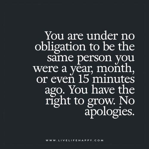 You are under no obligation to be the same person you were a year, month, or even 15 minutes ago. You have the right to grow. No apologies.