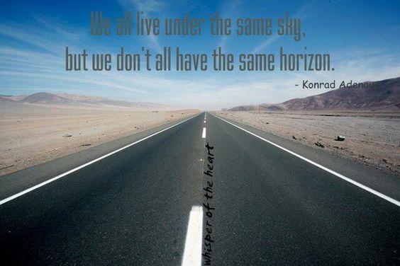We all live under the same Sky, but we don't all have the same horizon. Konrad Adenau