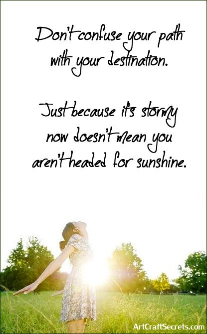 'Don't confuse your path with your destination. Just because it's stormy now doesn't mean you aren't headed for sunshine