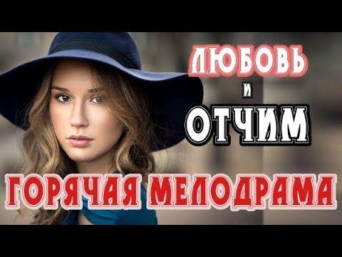 фильм о запретном любовь и отчим русские мелодрамы 2018