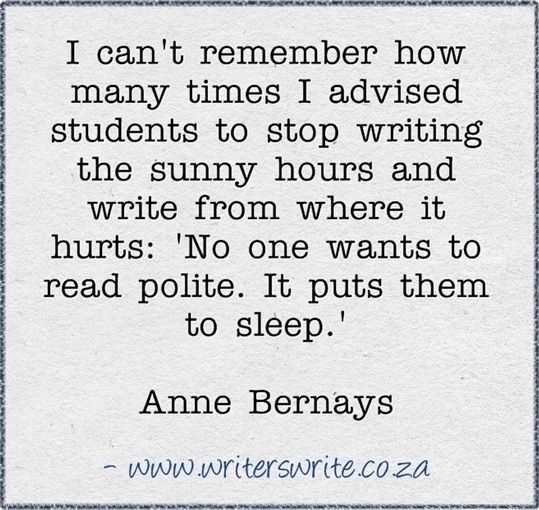"""I can't remember how many times I advised students to stop writing the sunny hours and write from where it hurts: 'No one wants to read polite. It puts them to sleep.'"" Anne Bernays"