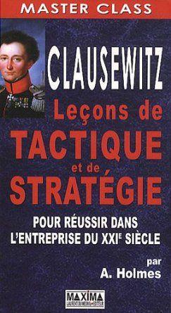 Clausewitz : Leçons de tactique et de stratégie pour réussir l'entreprise du XXIe siècle: Amazon.fr: Andrew Holmes, Stéphane Derville: Livres