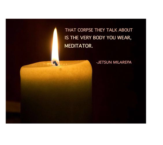 That corpse they talk about is the very body you wear, meditator. -Jetsun Milarepa