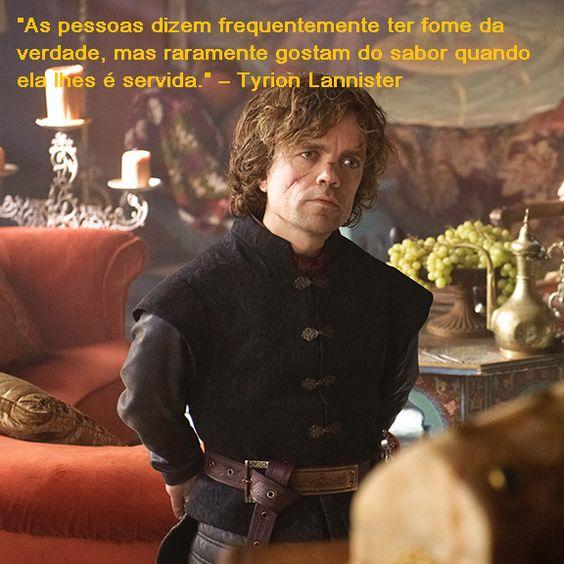 """""""As pessoas dizem frequentemente ter fome da verdade, mas raramente gostam do sabor quando ela lhes é servida."""" – Tyrion Lannister"""