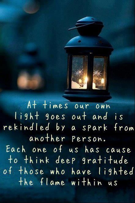 At times our own light goes out and is rekindled by a spark from another person. Each one of us has cause to think deep gratitude of those who have lighted the flame within us.: