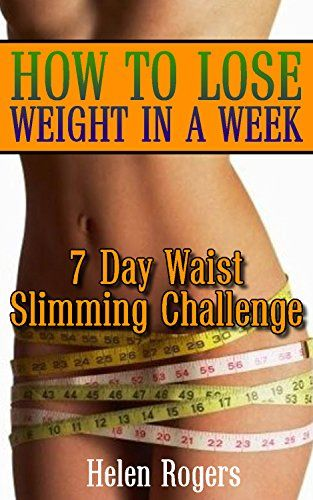 How to Lose Weight in a Week: 7 Day Waist Slimming Challenge: (Weight Loss Programs, Weight Loss Books, Weight Loss Plan, Easy Weight Loss, Fast Weight Loss) by [Rogers, Helen]