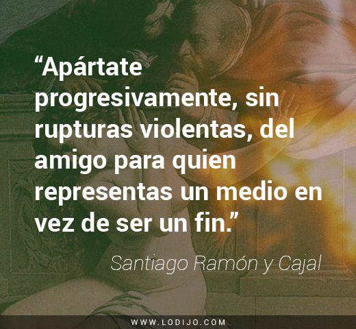 """Frases de Santiago Ramón y Cajal   """"Apártate progresivamente, sin rupturas violentas, del amigo para quien representas un medio en vez de ser un fin."""""""