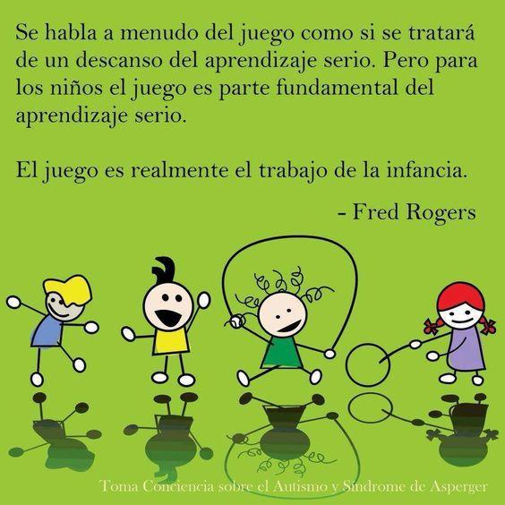 ... Se habla a menudo del juego como si se tratara de un descanso del aprendizaje serio. Pero para los niños el juego es parte fundamental del aprendizaje serio. Fred Rogers.