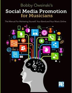 Social Media Promotion For Musicians: The Manual For Marketing Yourself, Your Band, And Your Music Online