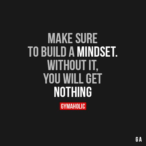 Make Sure To Build A MindsetWithout it, you will get nothing.http://www.gymaholic.co: